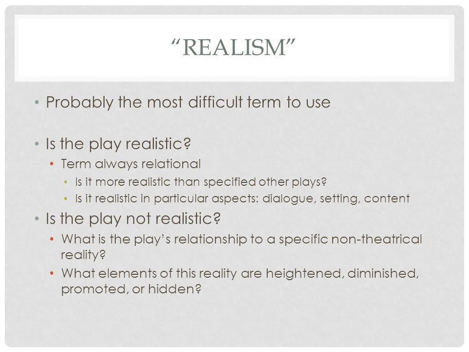 REALISM Probably the most difficult term to use Is the play realistic.