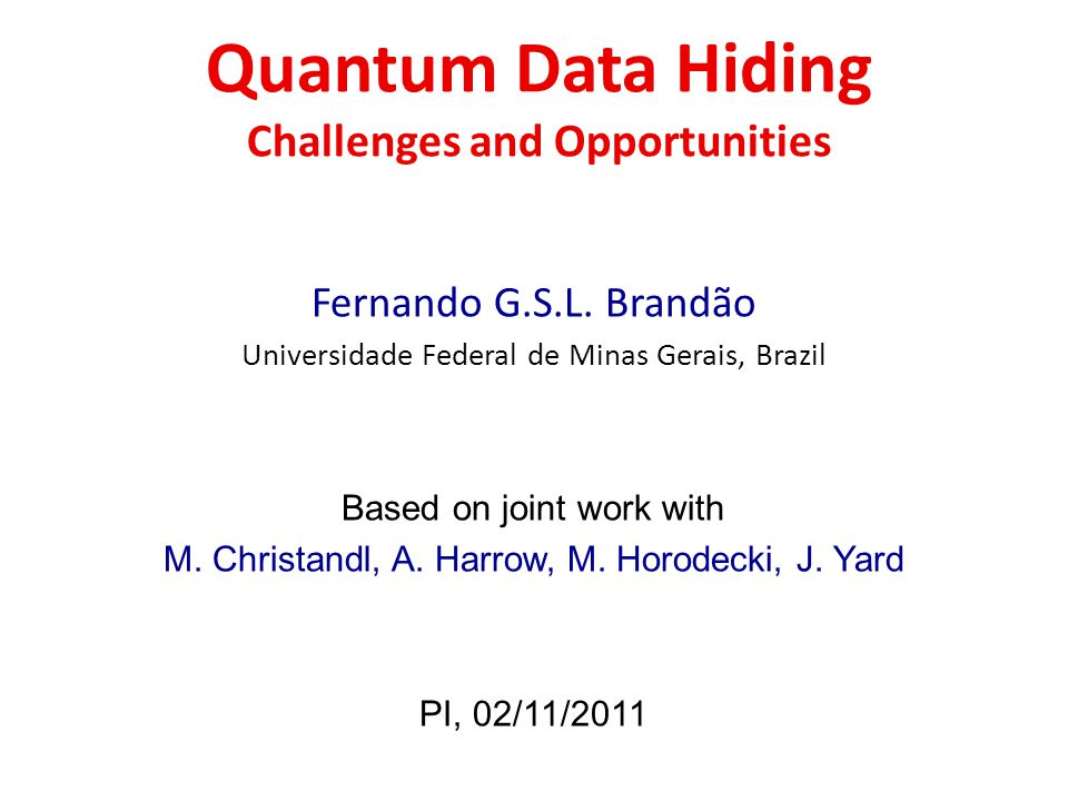 Quantum Data Hiding Challenges and Opportunities Fernando G.S.L. Brandão Universidade Federal de Minas Gerais, Brazil Based on joint work with M. Chri