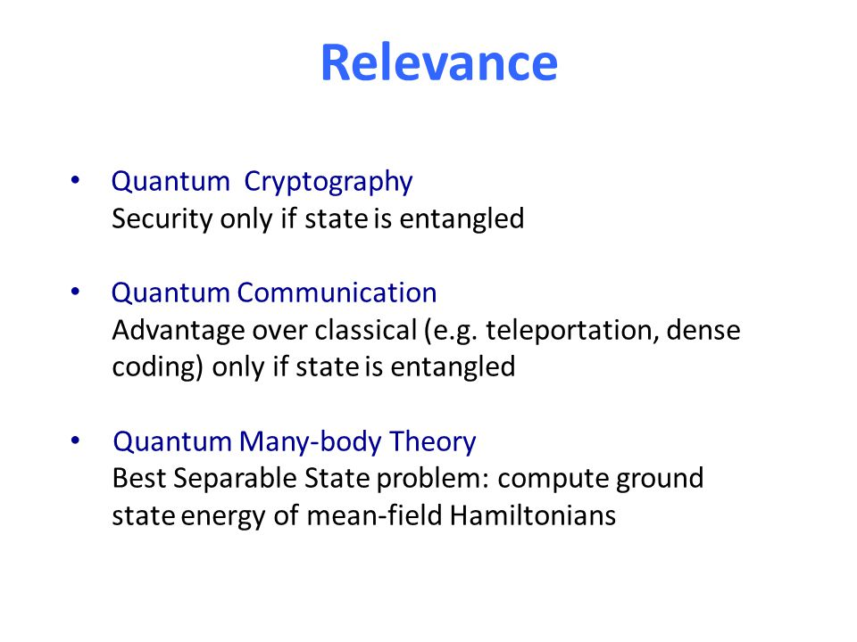 Relevance Quantum Cryptography Security only if state is entangled Quantum Communication Advantage over classical (e.g. teleportation, dense coding) o