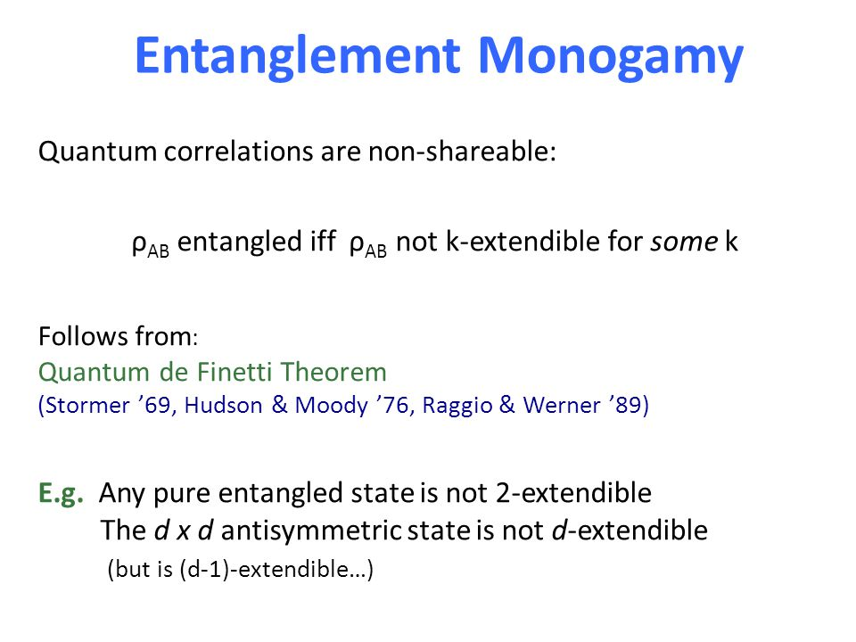 Entanglement Monogamy Quantum correlations are non-shareable: ρ AB entangled iff ρ AB not k-extendible for some k Follows from : Quantum de Finetti Theorem (Stormer '69, Hudson & Moody '76, Raggio & Werner '89) E.g.