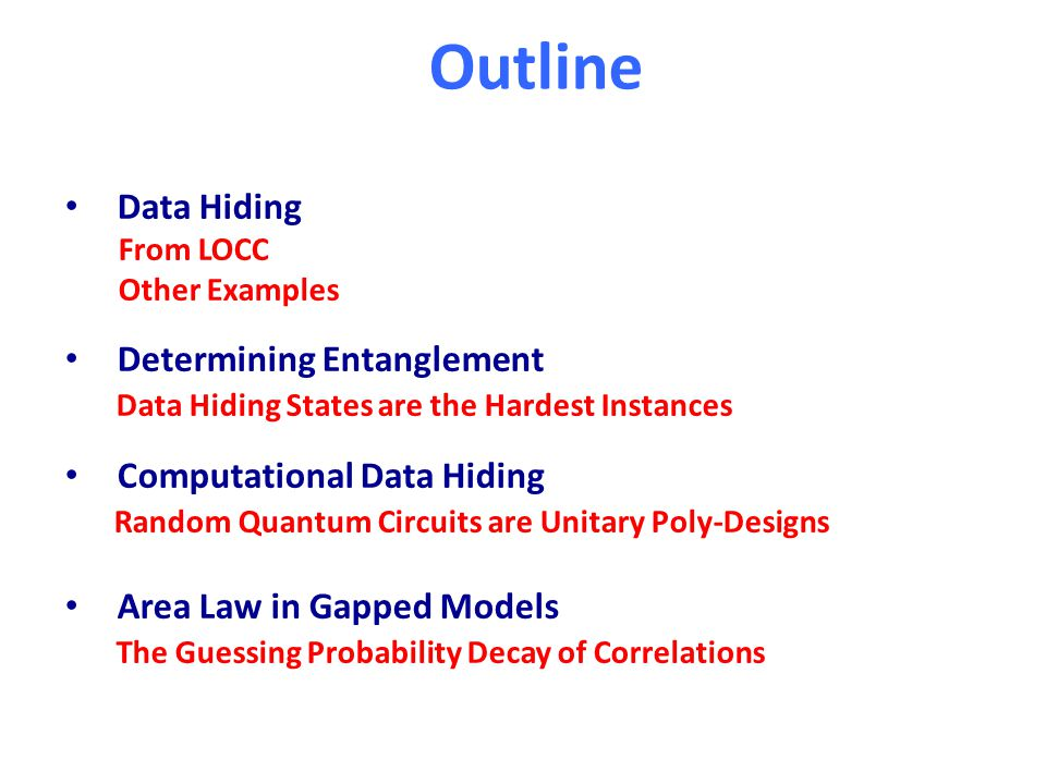 Outline Data Hiding From LOCC Other Examples Determining Entanglement Data Hiding States are the Hardest Instances Computational Data Hiding Random Quantum Circuits are Unitary Poly-Designs Area Law in Gapped Models The Guessing Probability Decay of Correlations