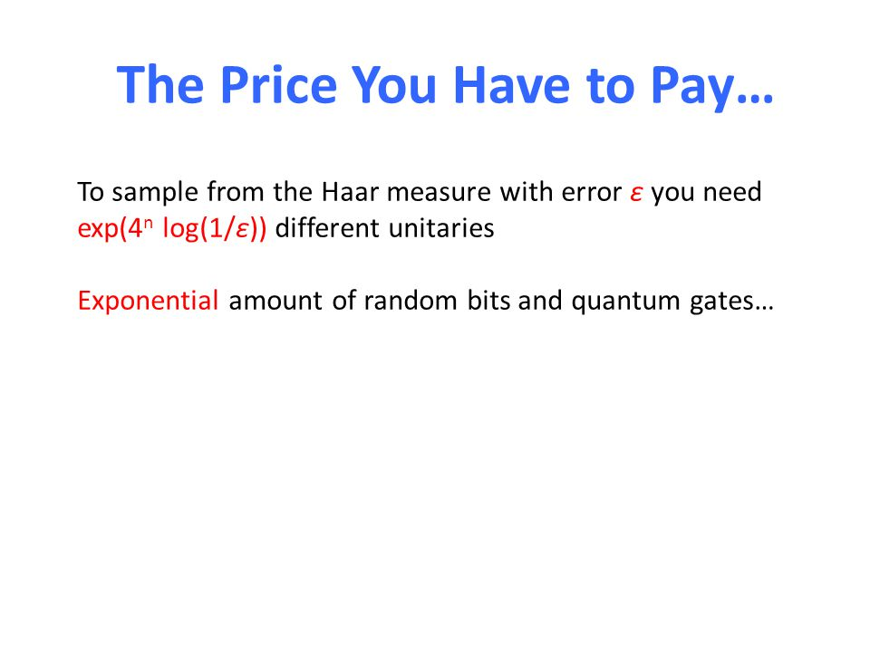 The Price You Have to Pay… To sample from the Haar measure with error ε you need exp(4 n log(1/ε)) different unitaries Exponential amount of random bits and quantum gates… E.g.