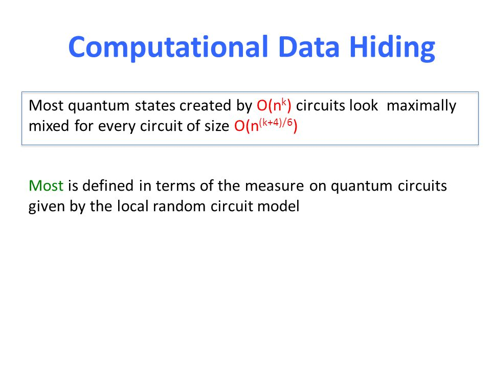 Computational Data Hiding Most quantum states created by O(n k ) circuits look maximally mixed for every circuit of size O(n (k+4)/6 ) Most is defined in terms of the measure on quantum circuits given by the local random circuit model
