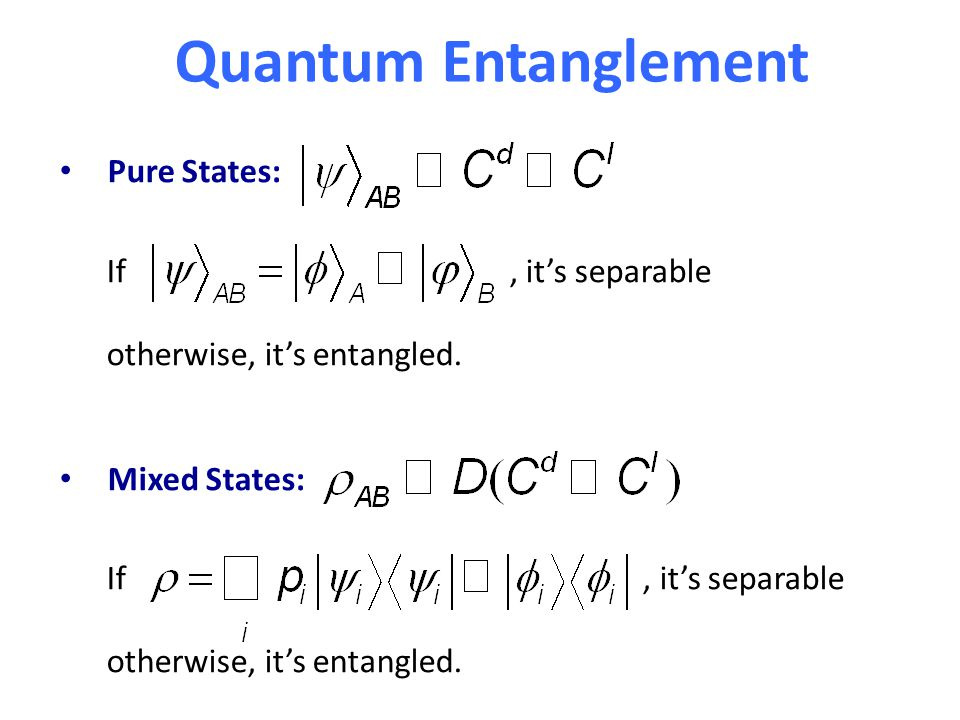 Quantum Entanglement Pure States: If, it's separable otherwise, it's entangled. Mixed States: If, it's separable otherwise, it's entangled.