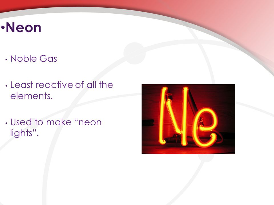 Noble Gas Least reactive of all the elements. Used to make neon lights . Neon