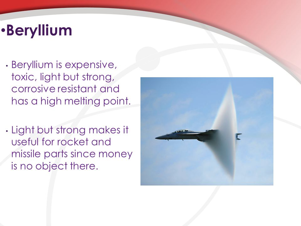 Beryllium is expensive, toxic, light but strong, corrosive resistant and has a high melting point.