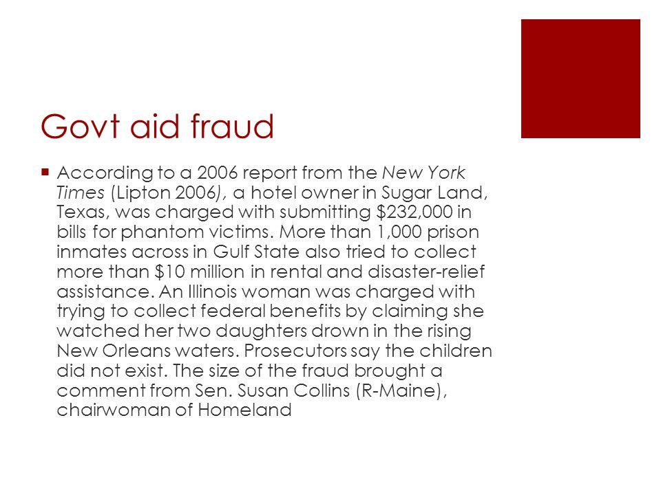 Govt aid fraud  According to a 2006 report from the New York Times (Lipton 2006), a hotel owner in Sugar Land, Texas, was charged with submitting $232,000 in bills for phantom victims.