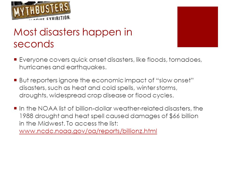 Most disasters happen in seconds  Everyone covers quick onset disasters, like floods, tornadoes, hurricanes and earthquakes.