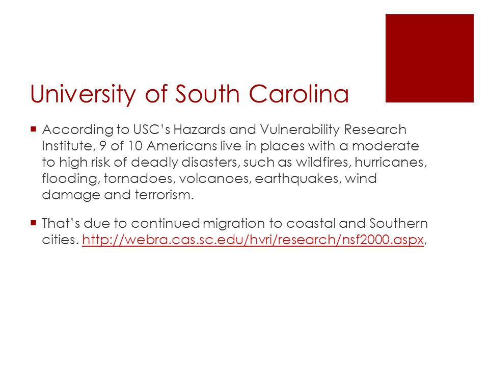 University of South Carolina  According to USC's Hazards and Vulnerability Research Institute, 9 of 10 Americans live in places with a moderate to high risk of deadly disasters, such as wildfires, hurricanes, flooding, tornadoes, volcanoes, earthquakes, wind damage and terrorism.