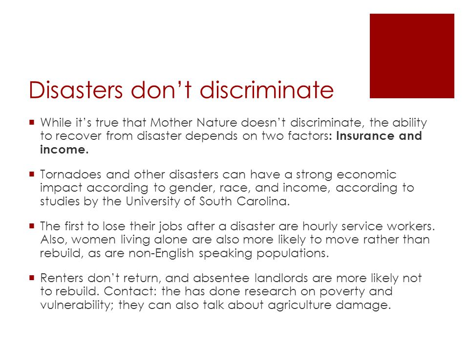 Disasters don't discriminate  While it's true that Mother Nature doesn't discriminate, the ability to recover from disaster depends on two factors : Insurance and income.