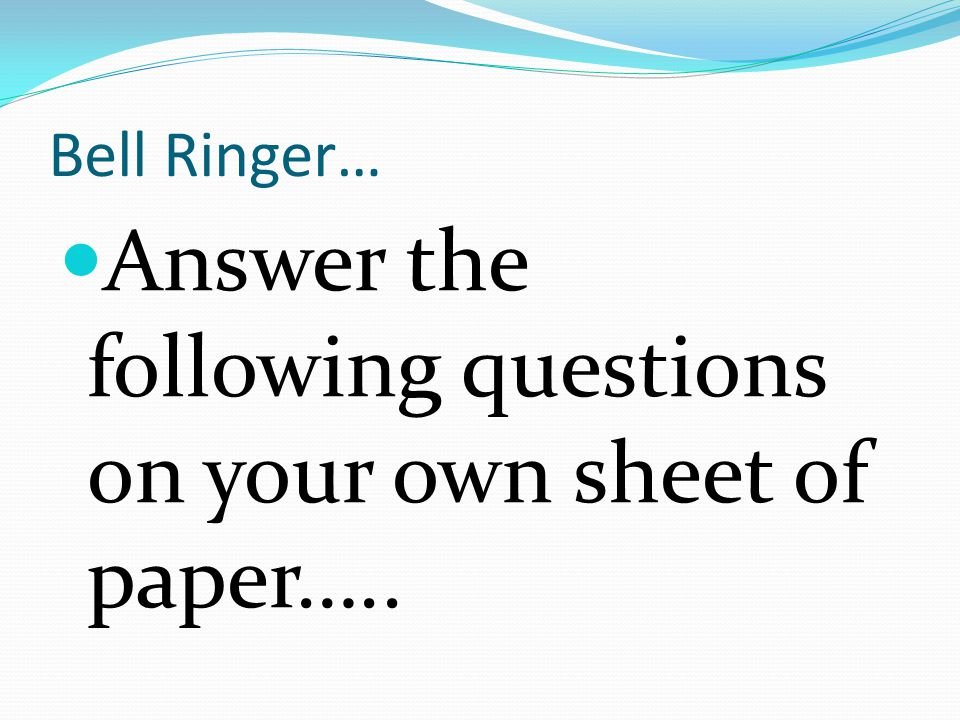 Bell Ringer… Answer the following questions on your own sheet of paper…..