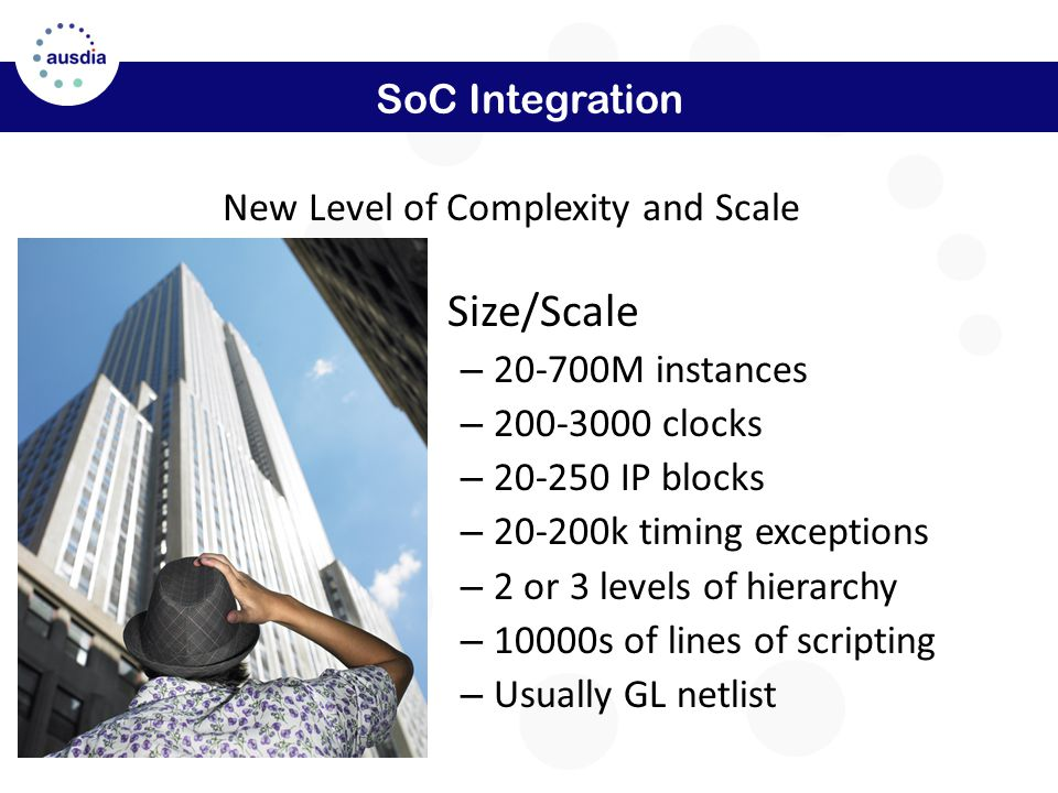 SoC Integration Size/Scale – 20-700M instances – 200-3000 clocks – 20-250 IP blocks – 20-200k timing exceptions – 2 or 3 levels of hierarchy – 10000s of lines of scripting – Usually GL netlist New Level of Complexity and Scale
