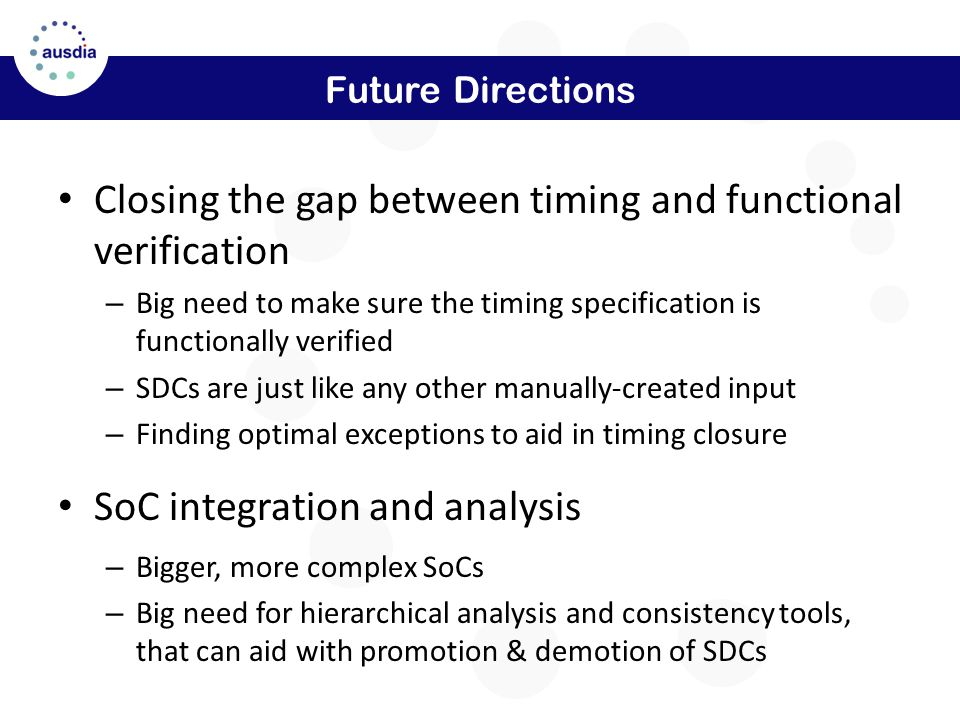 Future Directions Closing the gap between timing and functional verification – Big need to make sure the timing specification is functionally verified – SDCs are just like any other manually-created input – Finding optimal exceptions to aid in timing closure SoC integration and analysis – Bigger, more complex SoCs – Big need for hierarchical analysis and consistency tools, that can aid with promotion & demotion of SDCs