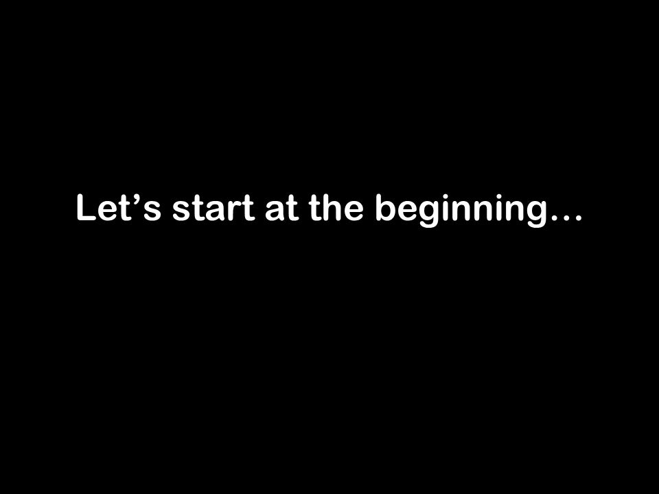 Let's start at the beginning…