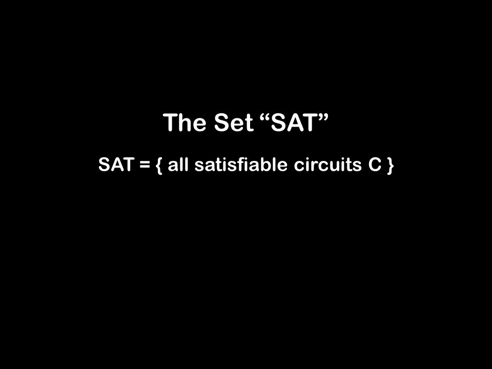 The Set SAT SAT = { all satisfiable circuits C }
