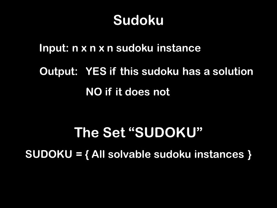 Sudoku Input: n x n x n sudoku instance Output:YES if this sudoku has a solution NO if it does not The Set SUDOKU SUDOKU = { All solvable sudoku instances }