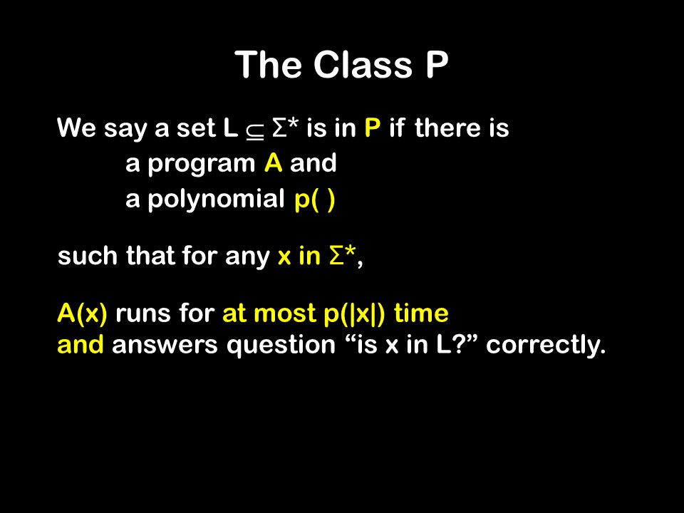 The Class P We say a set L  Σ * is in P if there is a program A and a polynomial p( ) such that for any x in Σ *, A(x) runs for at most p(|x|) time and answers question is x in L correctly.