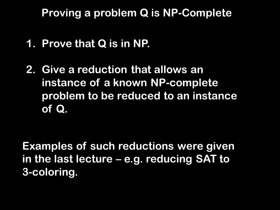 Proving a problem Q is NP-Complete 1.Prove that Q is in NP.