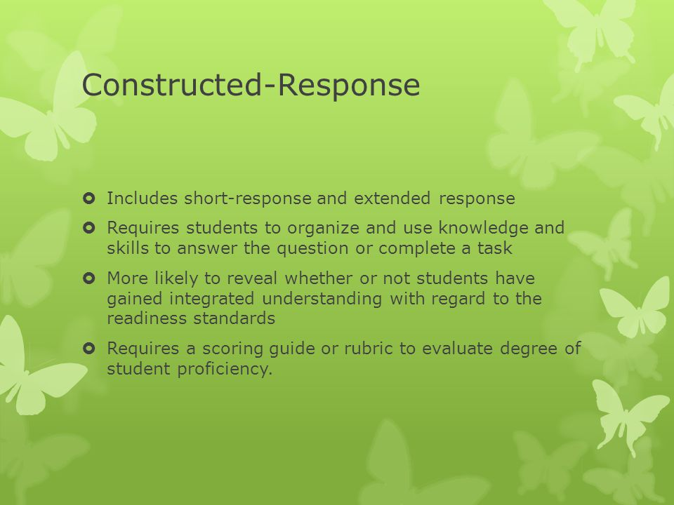 Constructed-Response  Includes short-response and extended response  Requires students to organize and use knowledge and skills to answer the question or complete a task  More likely to reveal whether or not students have gained integrated understanding with regard to the readiness standards  Requires a scoring guide or rubric to evaluate degree of student proficiency.