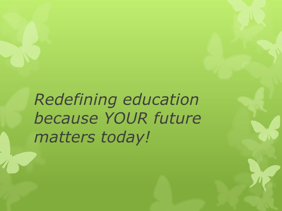 Redefining education because YOUR future matters today!