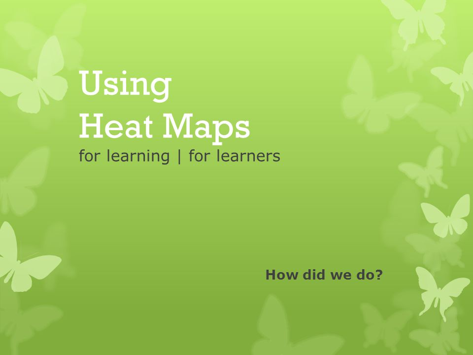 Using Heat Maps for learning | for learners How did we do