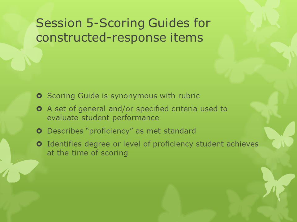 Session 5-Scoring Guides for constructed-response items  Scoring Guide is synonymous with rubric  A set of general and/or specified criteria used to evaluate student performance  Describes proficiency as met standard  Identifies degree or level of proficiency student achieves at the time of scoring