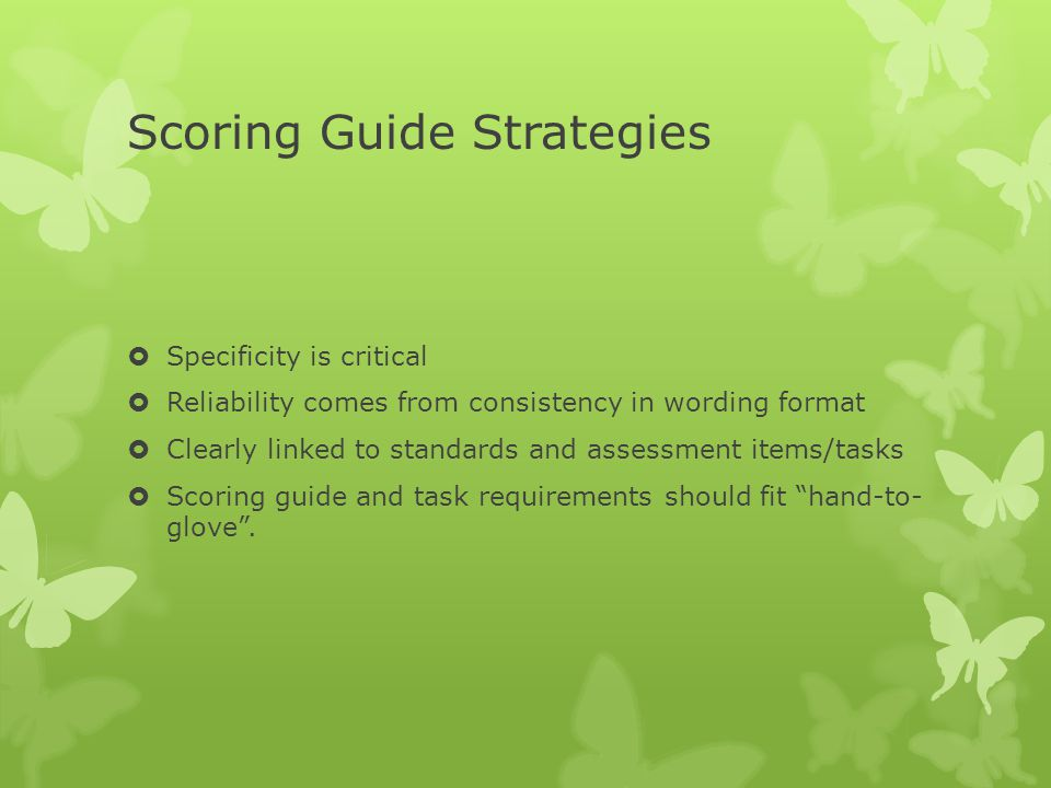 Scoring Guide Strategies  Specificity is critical  Reliability comes from consistency in wording format  Clearly linked to standards and assessment items/tasks  Scoring guide and task requirements should fit hand-to- glove .