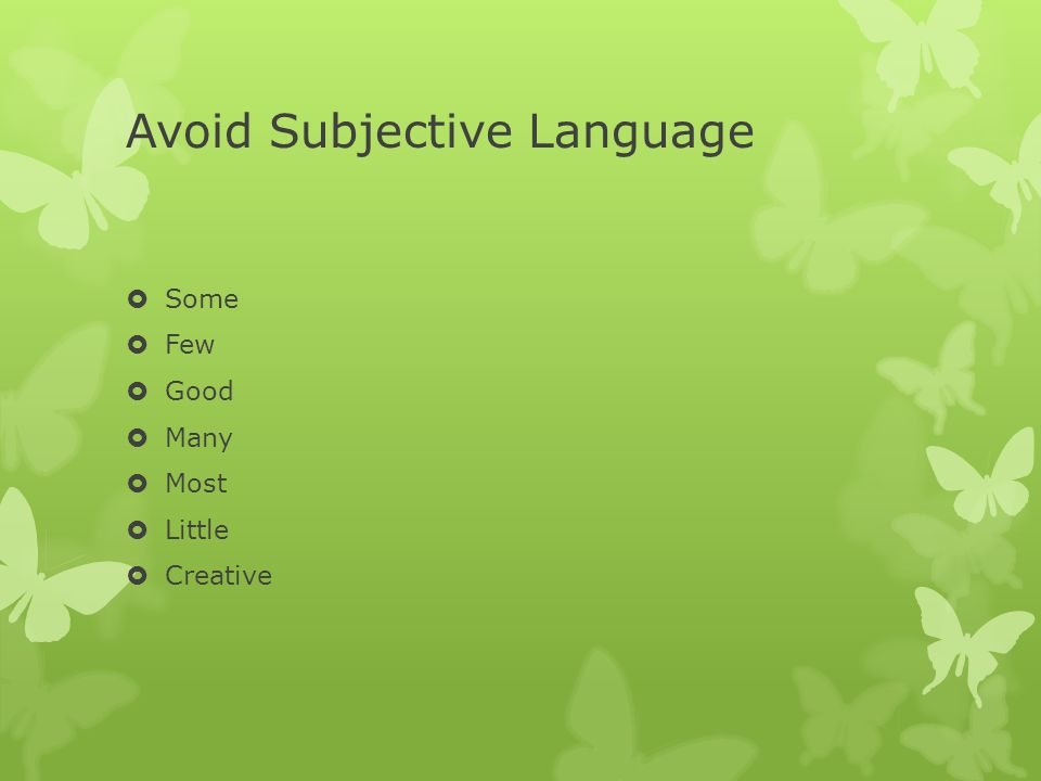 Avoid Subjective Language  Some  Few  Good  Many  Most  Little  Creative