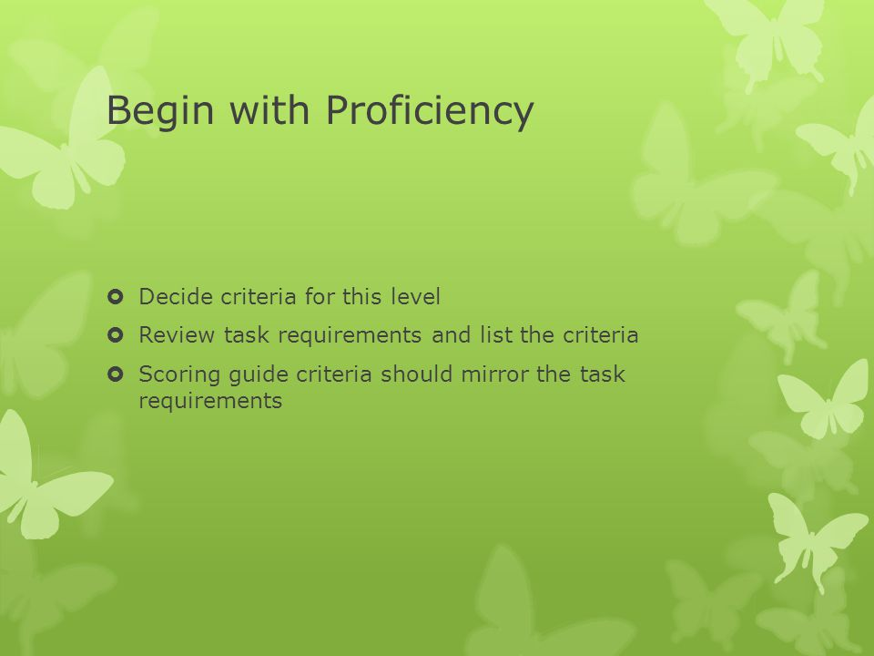 Begin with Proficiency  Decide criteria for this level  Review task requirements and list the criteria  Scoring guide criteria should mirror the task requirements