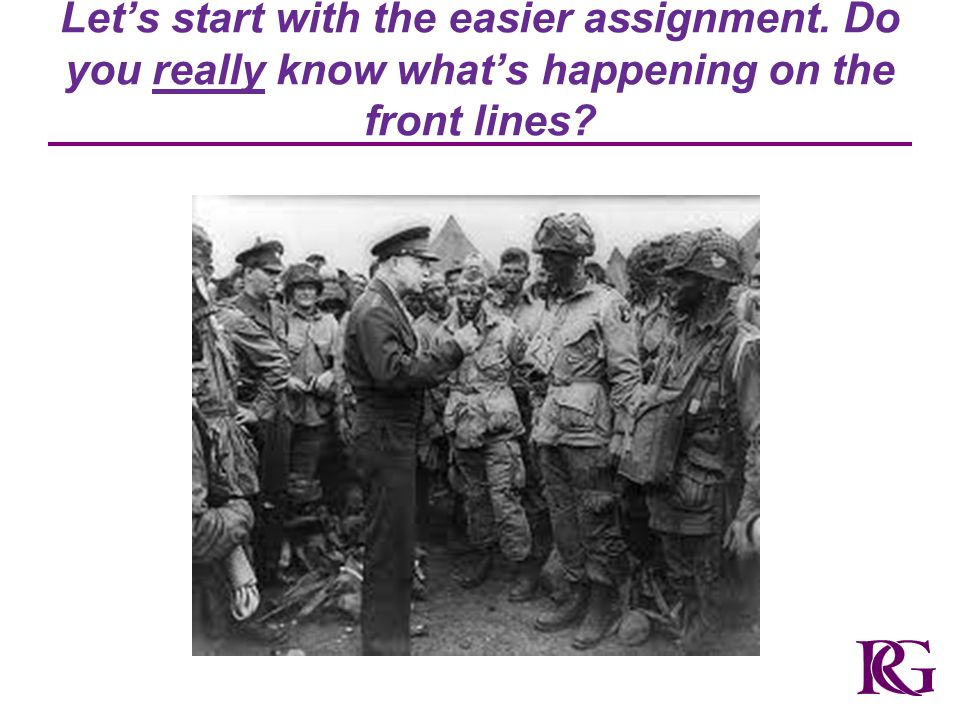 Let's start with the easier assignment. Do you really know what's happening on the front lines