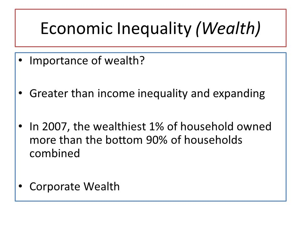 Economic Inequality (Wealth) Importance of wealth? Greater than income inequality and expanding In 2007, the wealthiest 1% of household owned more tha
