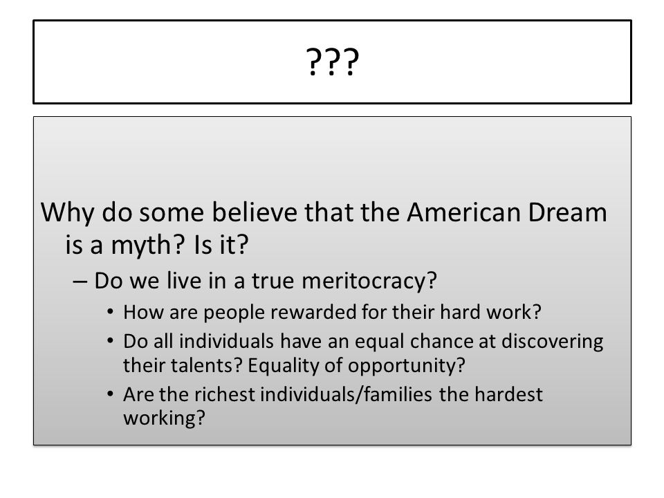 ??? Why do some believe that the American Dream is a myth? Is it? – Do we live in a true meritocracy? How are people rewarded for their hard work? Do