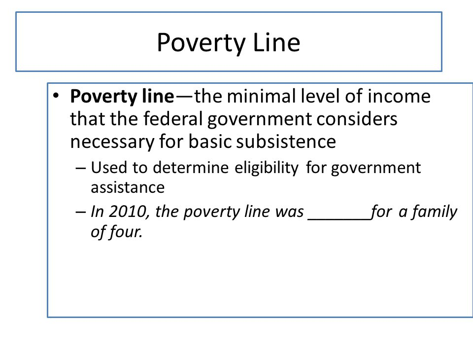 Poverty Line Poverty line—the minimal level of income that the federal government considers necessary for basic subsistence – Used to determine eligib