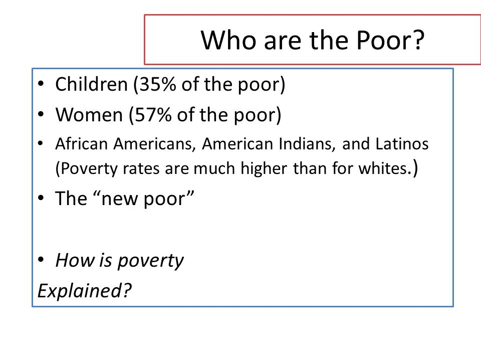 Who are the Poor? Children (35% of the poor) Women (57% of the poor) African Americans, American Indians, and Latinos (Poverty rates are much higher t
