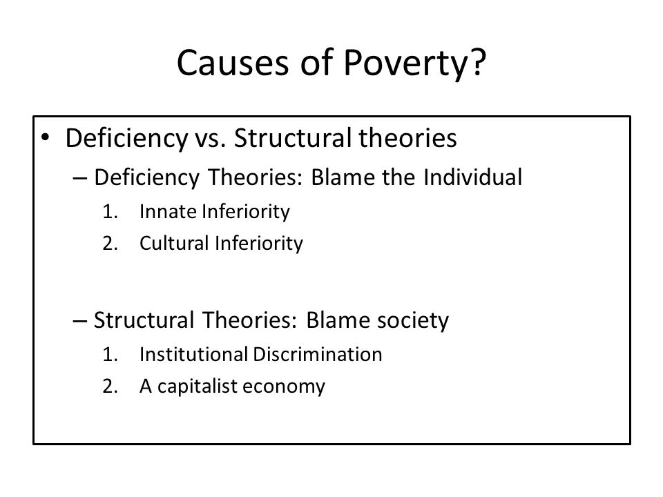 Causes of Poverty? Deficiency vs. Structural theories – Deficiency Theories: Blame the Individual 1.Innate Inferiority 2.Cultural Inferiority – Struct