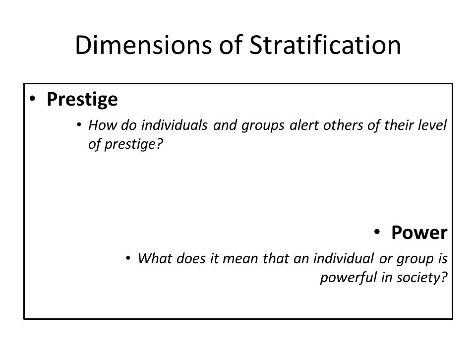 Dimensions of Stratification Prestige How do individuals and groups alert others of their level of prestige? Power What does it mean that an individua