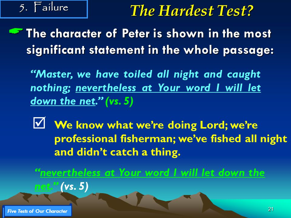 21  The character of Peter is shown in the most significant statement in the whole passage: Five Tests of Our Character 5.Failure The Hardest Test.