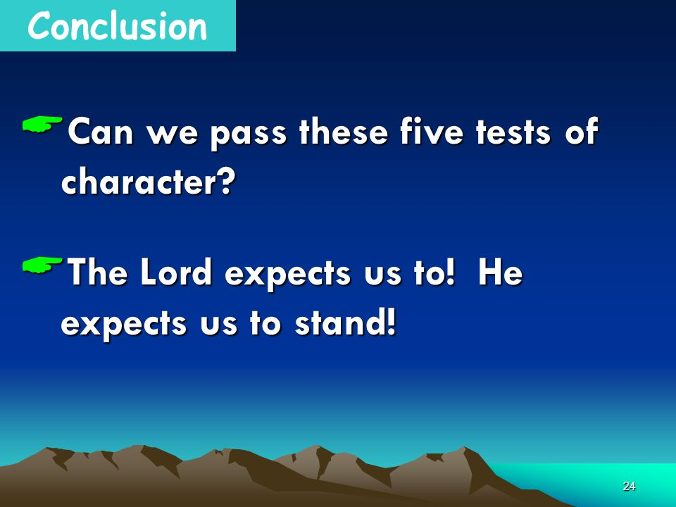 24 Conclusion  Can we pass these five tests of character.