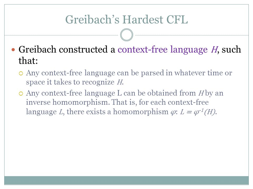 Greibach's Hardest CFL Greibach constructed a context-free language H, such that:  Any context-free language can be parsed in whatever time or space it takes to recognize H.