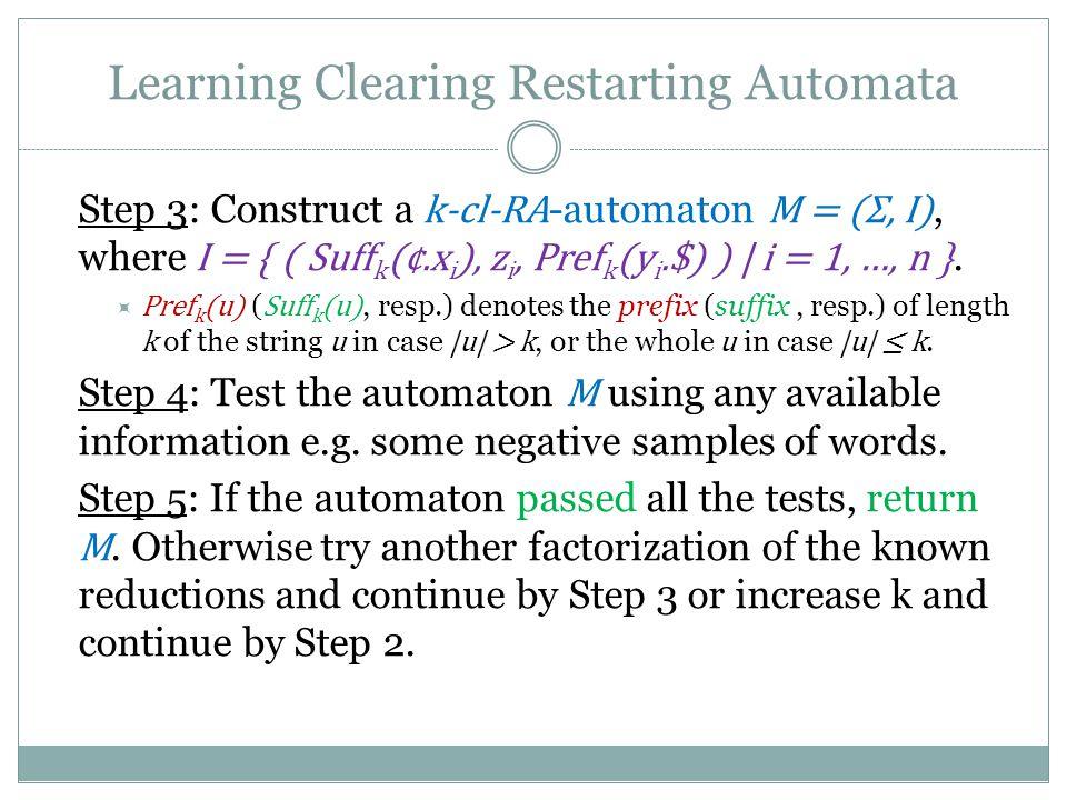 Learning Clearing Restarting Automata Step 3: Construct a k-cl-RA -automaton M = (Σ, I), where I = { ( Suff k (¢.x i ), z i, Pref k (y i.$) ) | i = 1, …, n }.