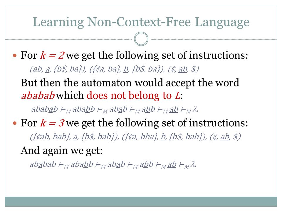 Learning Non-Context-Free Language For k = 2 we get the following set of instructions: (ab, a, {b$, ba}), ({¢a, ba}, b, {b$, ba}), (¢, ab, $) But then the automaton would accept the word ababab which does not belong to L : ababab ⊢ M ababb ⊢ M abab ⊢ M abb ⊢ M ab ⊢ M λ.