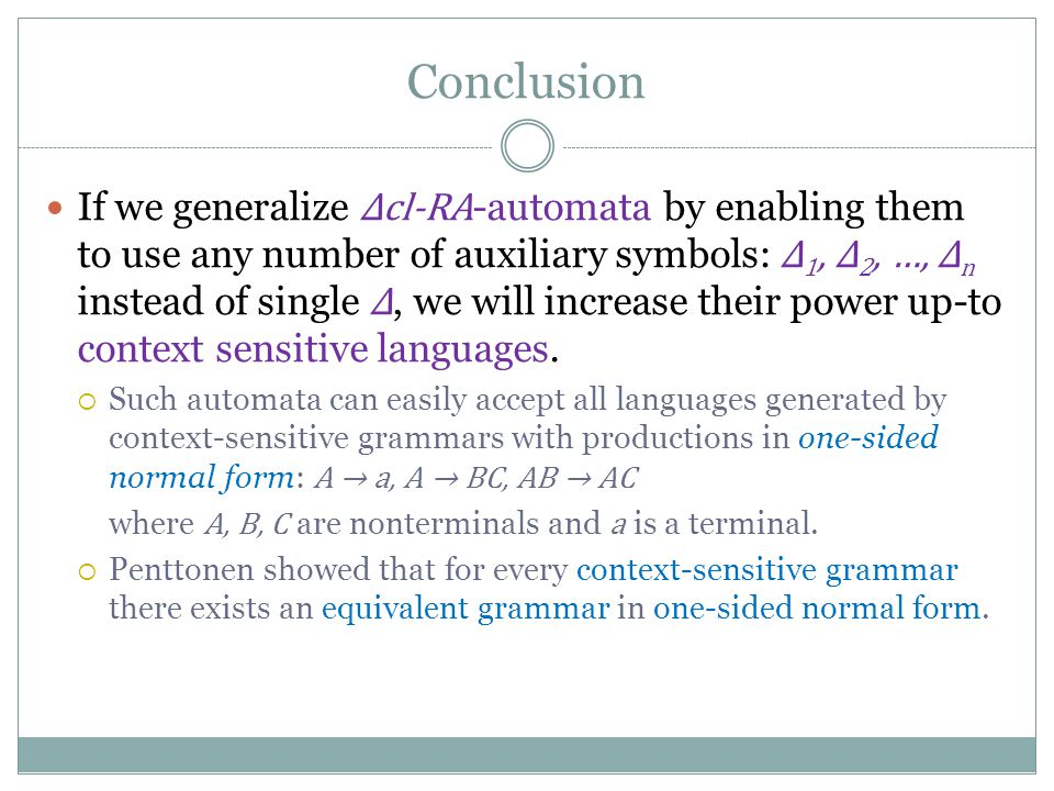 Conclusion If we generalize Δcl-RA -automata by enabling them to use any number of auxiliary symbols: Δ 1, Δ 2, …, Δ n instead of single Δ, we will increase their power up-to context sensitive languages.
