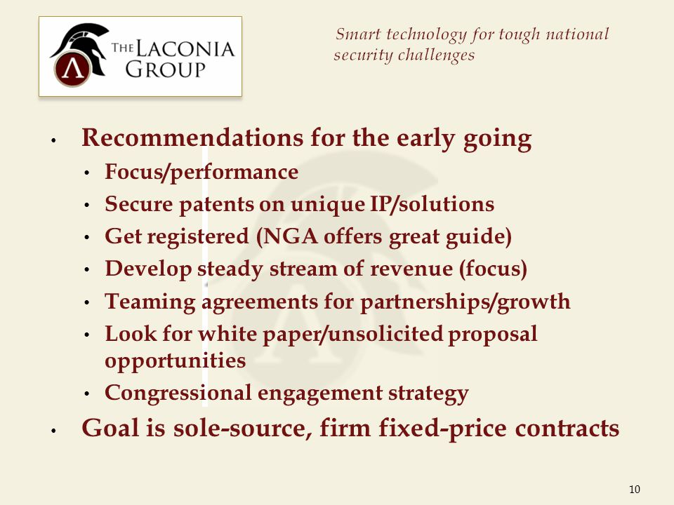 Recommendations for the early going Focus/performance Secure patents on unique IP/solutions Get registered (NGA offers great guide) Develop steady stream of revenue (focus) Teaming agreements for partnerships/growth Look for white paper/unsolicited proposal opportunities Congressional engagement strategy Goal is sole-source, firm fixed-price contracts 10