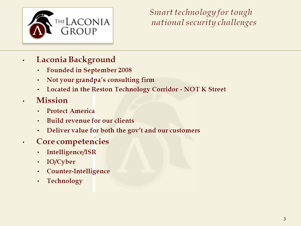 Laconia Background Founded in September 2008 Not your grandpa's consulting firm Located in the Reston Technology Corridor - NOT K Street Mission Protect America Build revenue for our clients Deliver value for both the gov't and our customers Core competencies Intelligence/ISR IO/Cyber Counter-Intelligence Technology 3