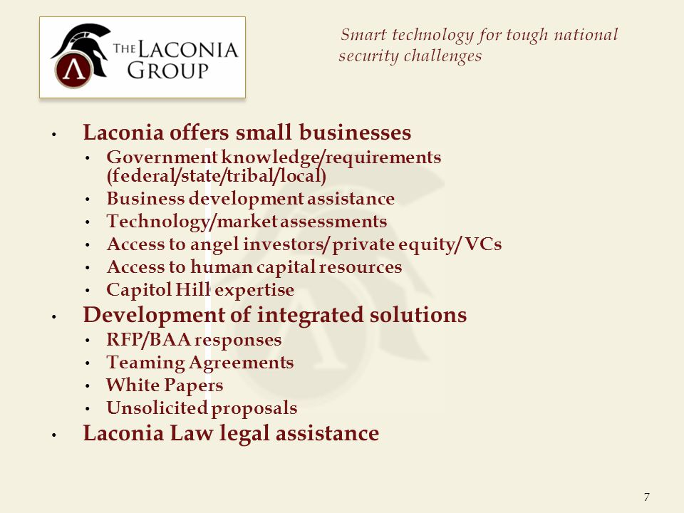 Laconia offers small businesses Government knowledge/requirements (federal/state/tribal/local) Business development assistance Technology/market assessments Access to angel investors/ private equity/ VCs Access to human capital resources Capitol Hill expertise Development of integrated solutions RFP/BAA responses Teaming Agreements White Papers Unsolicited proposals Laconia Law legal assistance 7