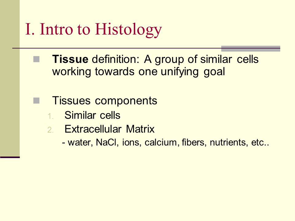 I. Intro to Histology Tissue definition: A group of similar cells working towards one unifying goal Tissues components 1. Similar cells 2. Extracellul