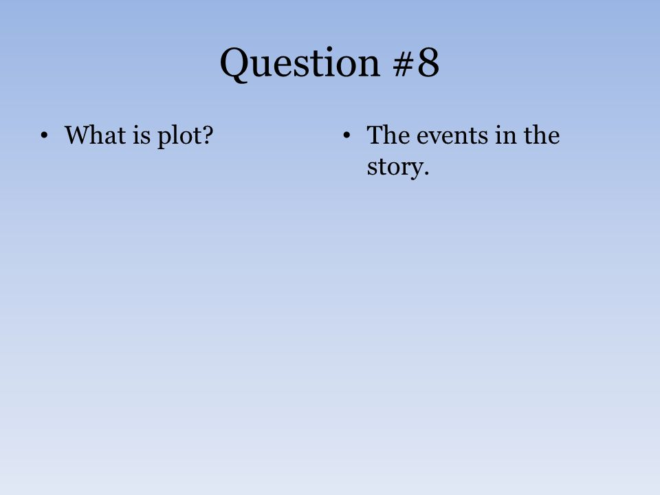 Question #8 What is plot? The events in the story.