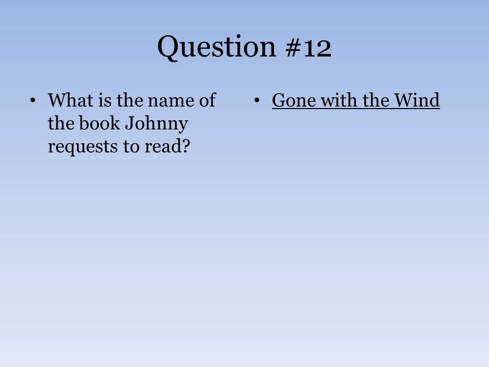 Question #12 What is the name of the book Johnny requests to read? Gone with the Wind
