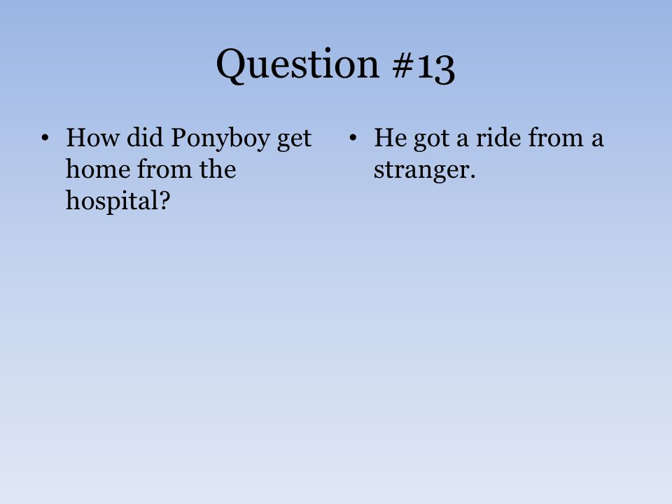 Question #13 How did Ponyboy get home from the hospital? He got a ride from a stranger.