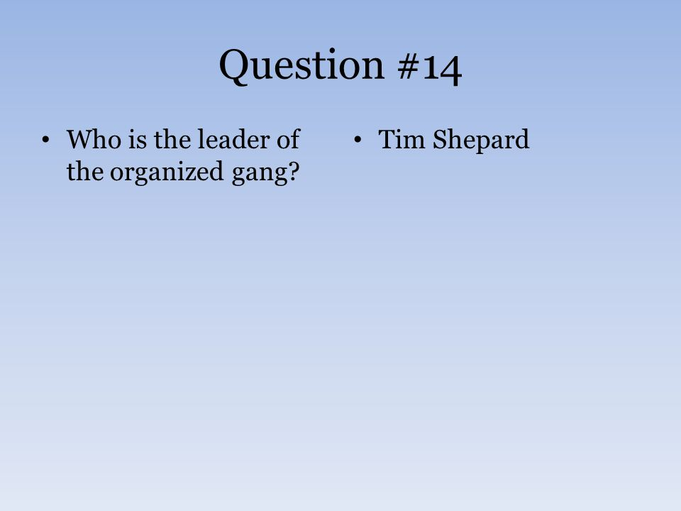Question #14 Who is the leader of the organized gang Tim Shepard